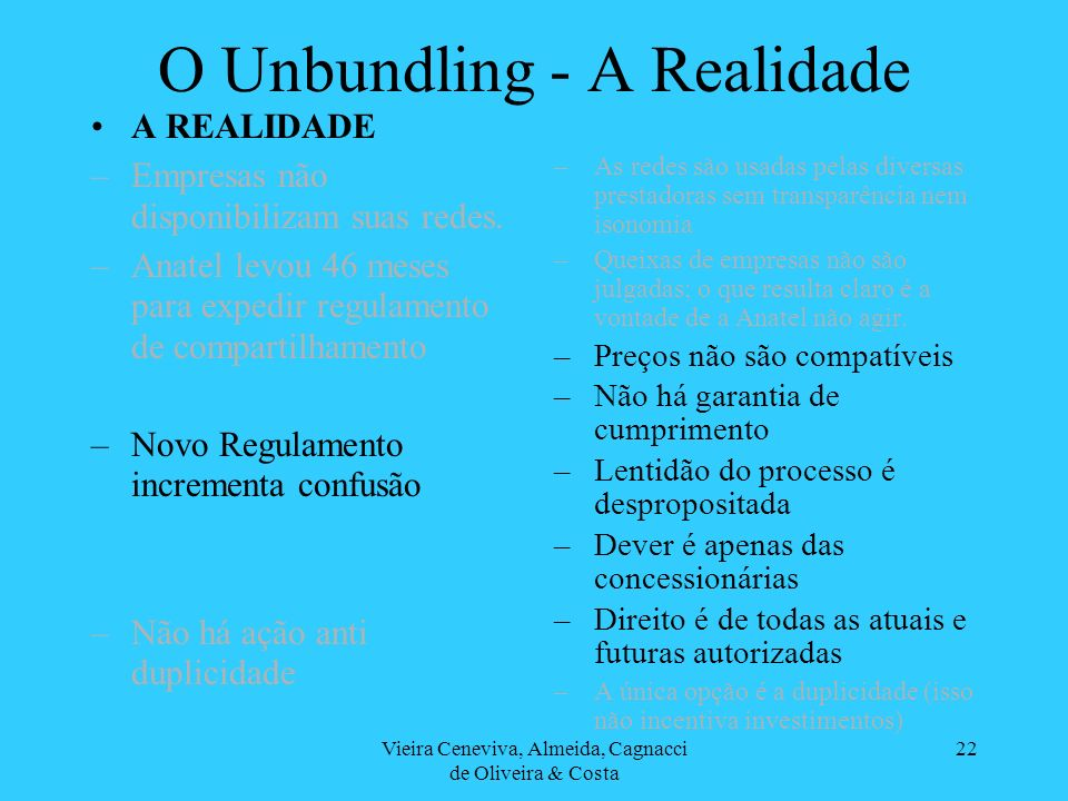 Vieira Ceneviva, Almeida, Cagnacci de Oliveira & Costa 22 O Unbundling - A Realidade A REALIDADE –Empresas não disponibilizam suas redes. –Anatel levo