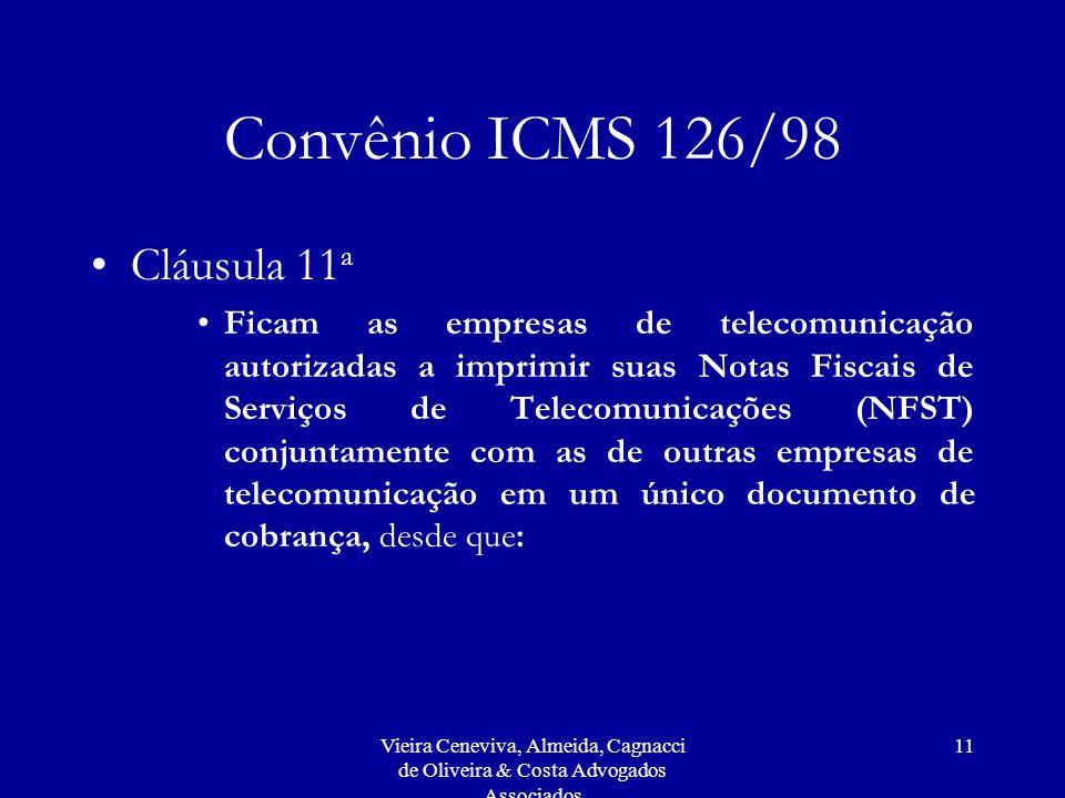 Vieira Ceneviva, Almeida, Cagnacci de Oliveira & Costa Advogados Associados 11 Convênio ICMS 126/98 Cláusula 11 a Ficam as empresas de telecomunicação autorizadas a imprimir suas Notas Fiscais de Serviços de Telecomunicações (NFST) conjuntamente com as de outras empresas de telecomunicação em um único documento de cobrança, desde que:
