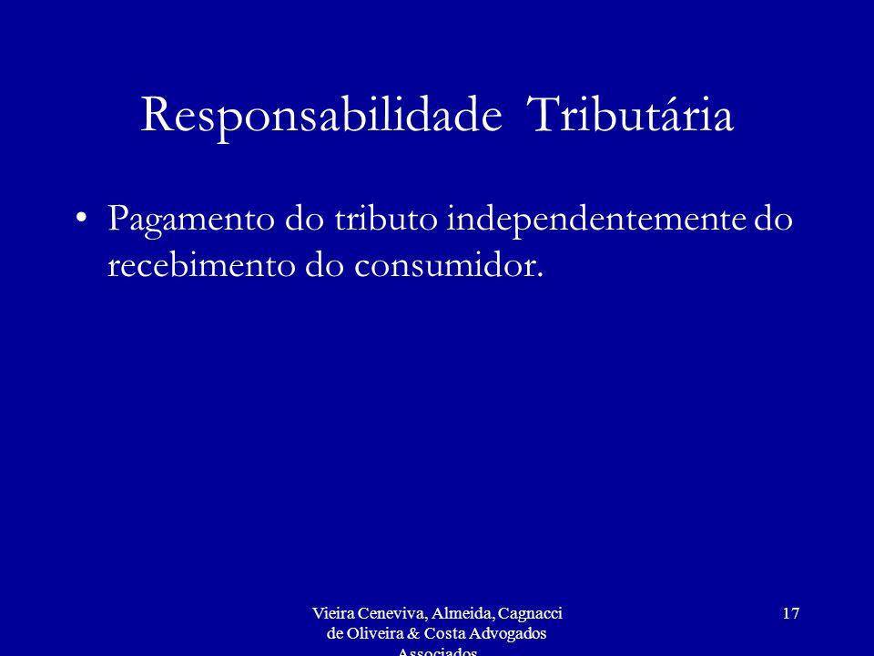 Vieira Ceneviva, Almeida, Cagnacci de Oliveira & Costa Advogados Associados 17 Responsabilidade Tributária Pagamento do tributo independentemente do recebimento do consumidor.