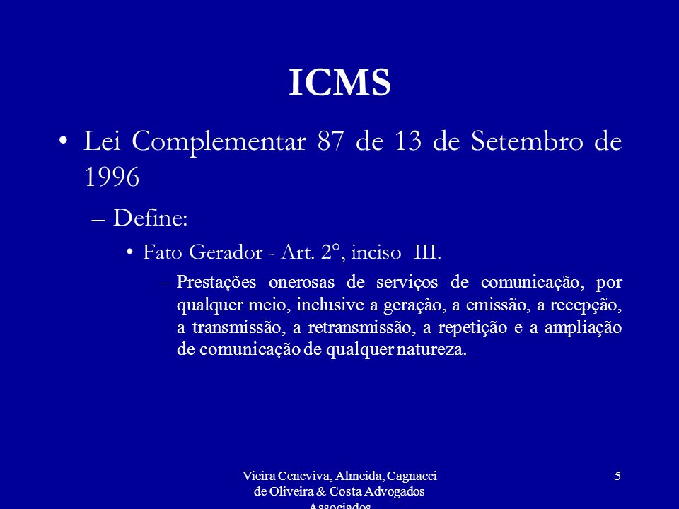 Vieira Ceneviva, Almeida, Cagnacci de Oliveira & Costa Advogados Associados 6 ICMS –Lei Complementar 87 de 13 de Setembro de 1996 Contribuinte - Art.