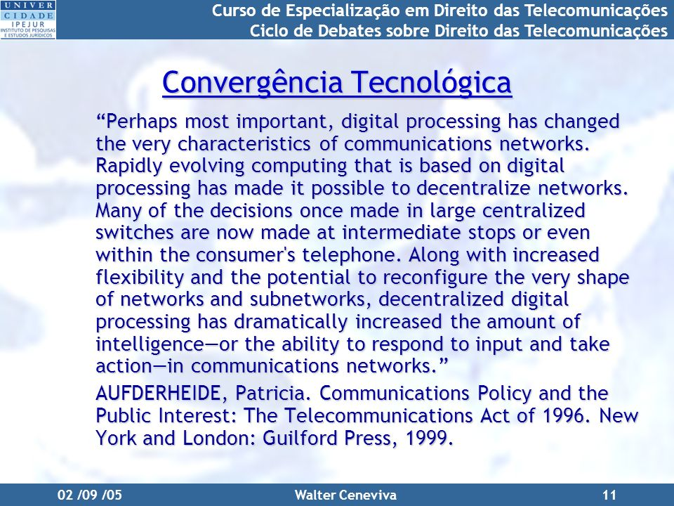 Curso de Especialização em Direito das Telecomunicações Ciclo de Debates sobre Direito das Telecomunicações 02 /09 /05Walter Ceneviva11 Convergência Tecnológica Perhaps most important, digital processing has changed the very characteristics of communications networks.