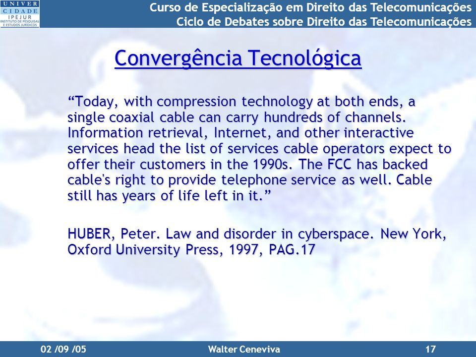 Curso de Especialização em Direito das Telecomunicações Ciclo de Debates sobre Direito das Telecomunicações 02 /09 /05Walter Ceneviva17 Convergência T