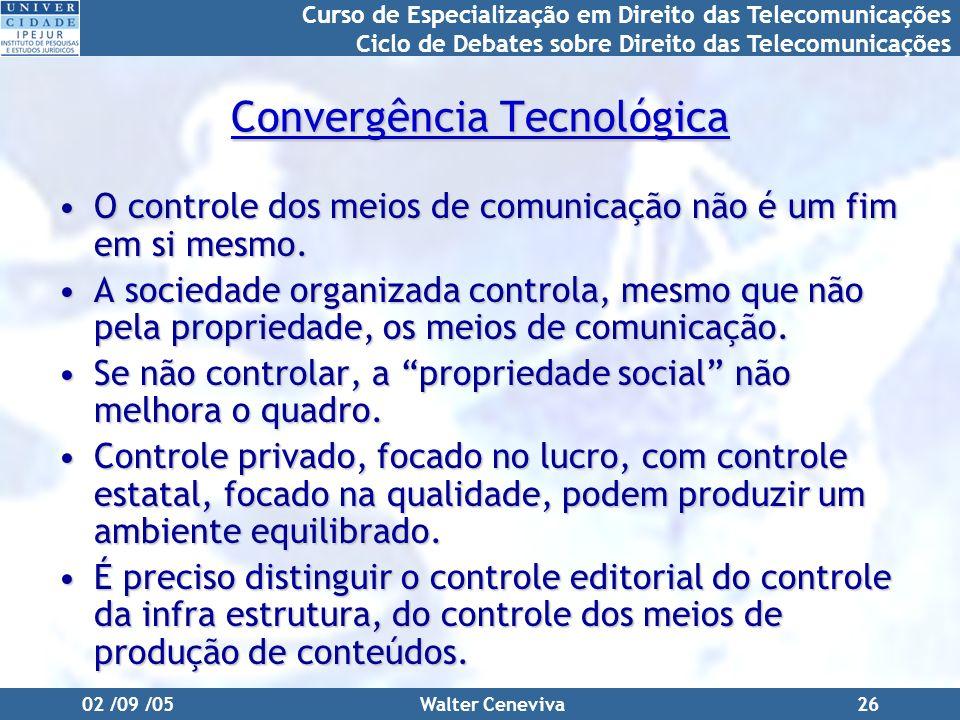 Curso de Especialização em Direito das Telecomunicações Ciclo de Debates sobre Direito das Telecomunicações 02 /09 /05Walter Ceneviva26 Convergência Tecnológica O controle dos meios de comunicação não é um fim em si mesmo.O controle dos meios de comunicação não é um fim em si mesmo.