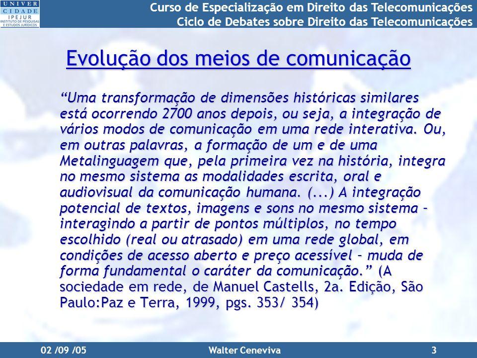 Curso de Especialização em Direito das Telecomunicações Ciclo de Debates sobre Direito das Telecomunicações 02 /09 /05Walter Ceneviva3 Evolução dos meios de comunicação Uma transformação de dimensões históricas similares está ocorrendo 2700 anos depois, ou seja, a integração de vários modos de comunicação em uma rede interativa.