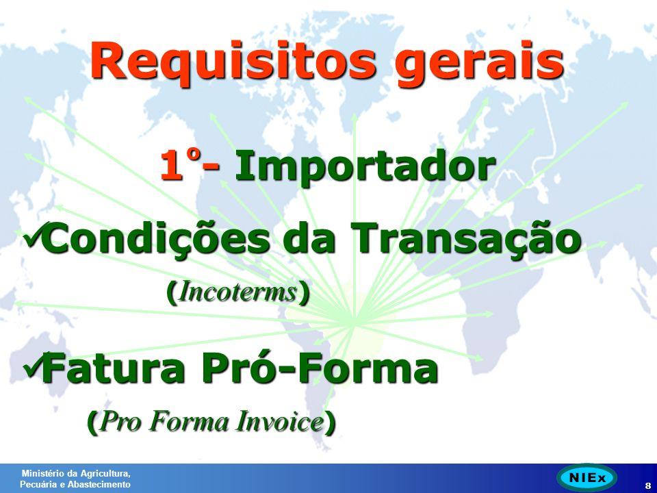 Ministério da Agricultura, Pecuária e Abastecimento 8 Requisitos gerais 1 º - Importador Condições da Transação ( Incoterms ) Condições da Transação ( Incoterms ) Fatura Pró-Forma ( Pro Forma Invoice ) Fatura Pró-Forma ( Pro Forma Invoice )
