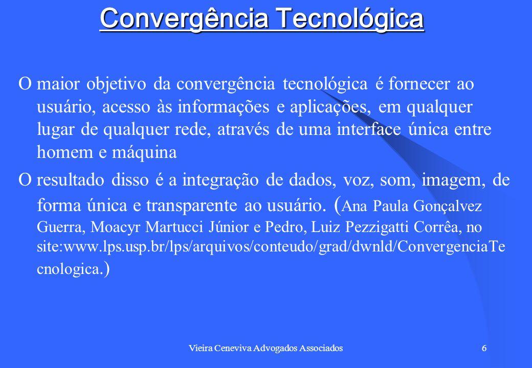 Vieira Ceneviva Advogados Associados6 Convergência Tecnológica O maior objetivo da convergência tecnológica é fornecer ao usuário, acesso às informaçõ