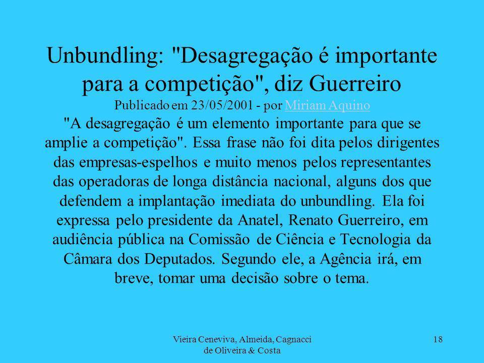 Vieira Ceneviva, Almeida, Cagnacci de Oliveira & Costa 18 Unbundling: Desagregação é importante para a competição , diz Guerreiro Publicado em 23/05/2001 - por Miriam Aquino A desagregação é um elemento importante para que se amplie a competição .