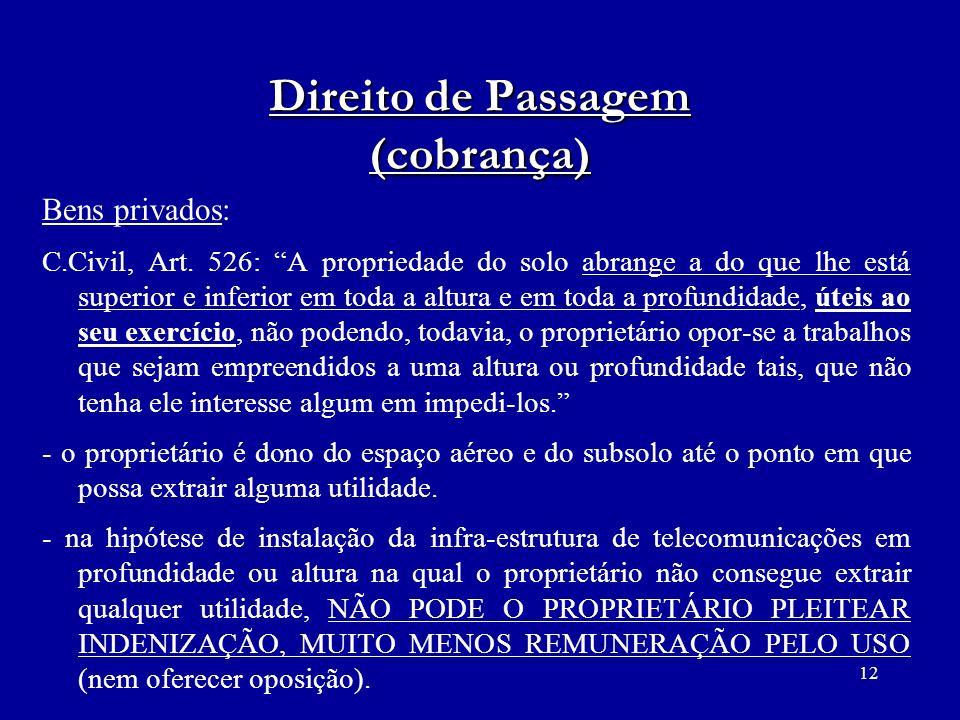 12 Direito de Passagem (cobrança) Bens privados: C.Civil, Art. 526: A propriedade do solo abrange a do que lhe está superior e inferior em toda a altu