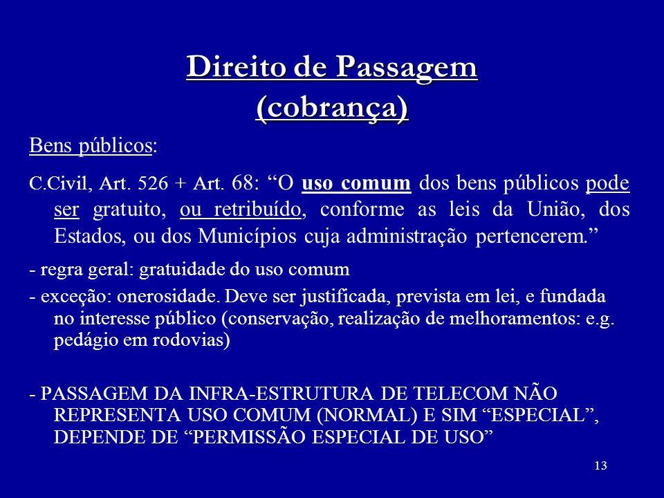 13 Direito de Passagem (cobrança) Bens públicos: C.Civil, Art. 526 + Art. 68: O uso comum dos bens públicos pode ser gratuito, ou retribuído, conforme