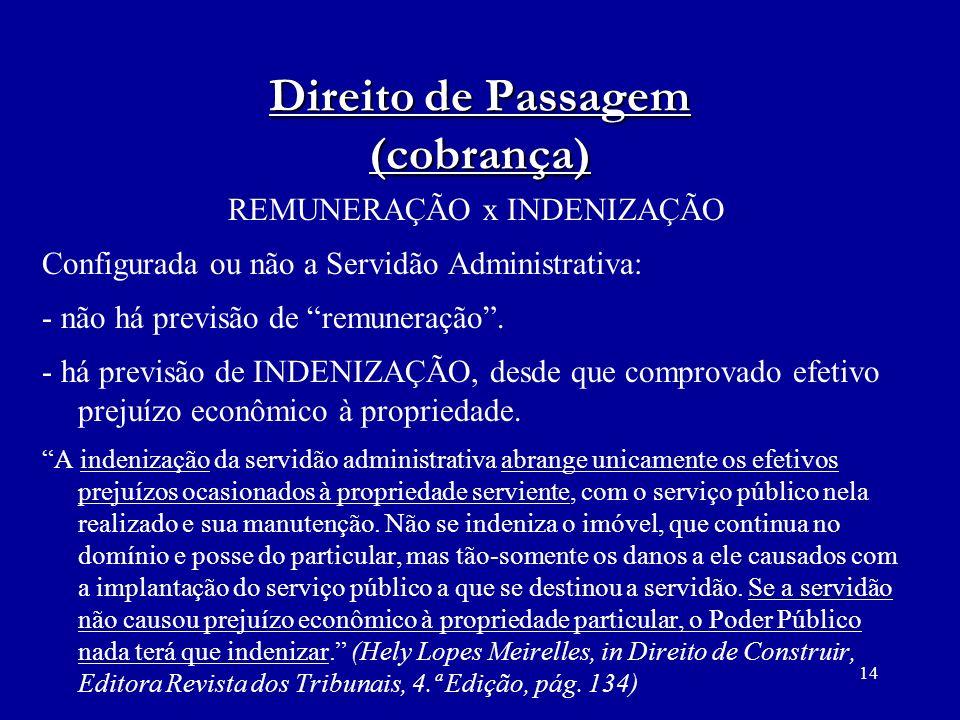 14 Direito de Passagem (cobrança) REMUNERAÇÃO x INDENIZAÇÃO Configurada ou não a Servidão Administrativa: - não há previsão de remuneração. - há previ