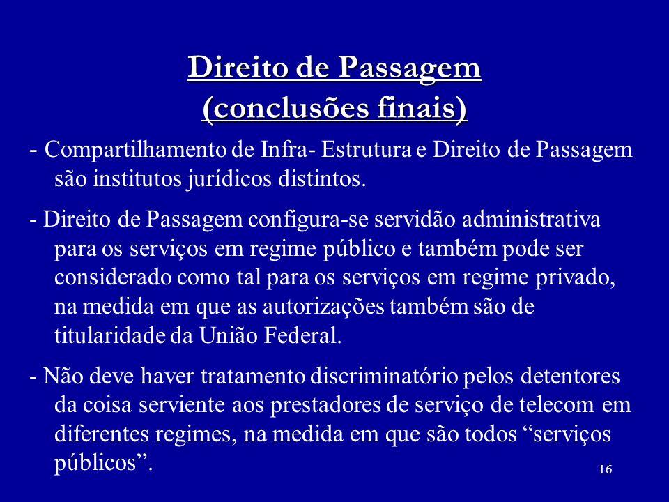 16 Direito de Passagem (conclusões finais) - Compartilhamento de Infra- Estrutura e Direito de Passagem são institutos jurídicos distintos. - Direito