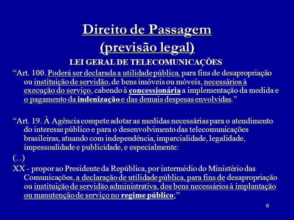 6 Direito de Passagem (previsão legal) LEI GERAL DE TELECOMUNICAÇÕES Art. 100. Poderá ser declarada a utilidade pública, para fins de desapropriação o