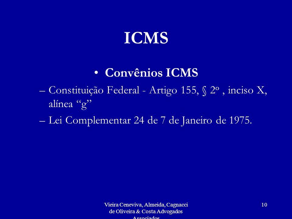 Vieira Ceneviva, Almeida, Cagnacci de Oliveira & Costa Advogados Associados 10 ICMS Convênios ICMS –Constituição Federal - Artigo 155, § 2 o, inciso X, alínea g –Lei Complementar 24 de 7 de Janeiro de 1975.