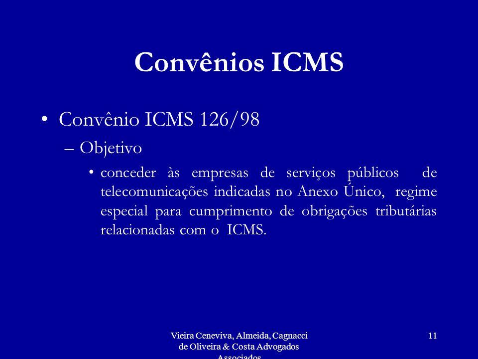 Vieira Ceneviva, Almeida, Cagnacci de Oliveira & Costa Advogados Associados 11 Convênios ICMS Convênio ICMS 126/98 –Objetivo conceder às empresas de serviços públicos de telecomunicações indicadas no Anexo Único, regime especial para cumprimento de obrigações tributárias relacionadas com o ICMS.