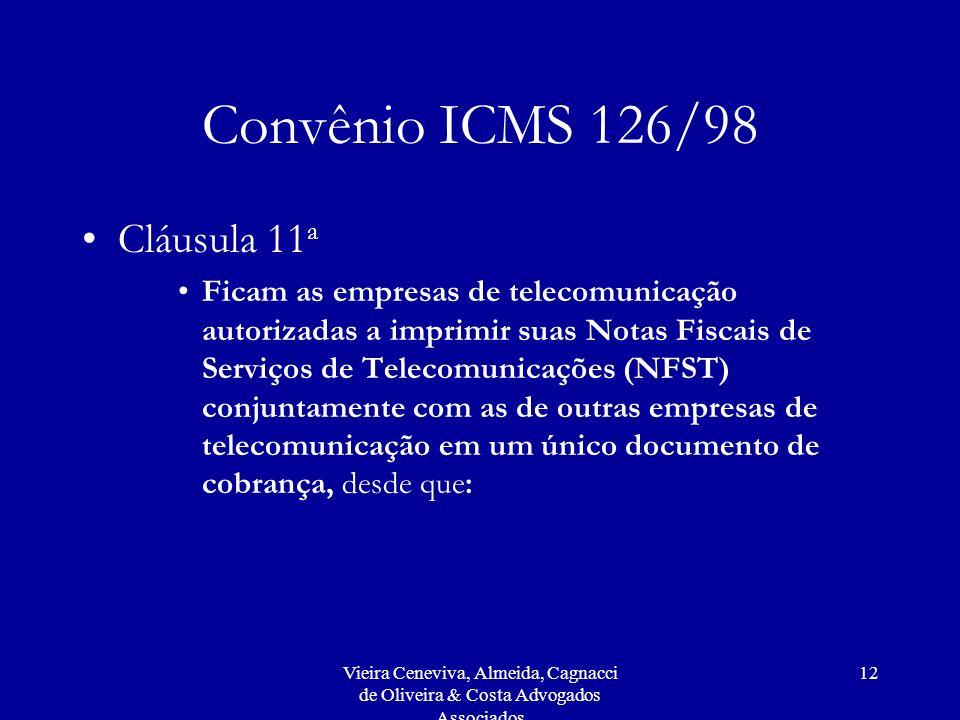 Vieira Ceneviva, Almeida, Cagnacci de Oliveira & Costa Advogados Associados 12 Convênio ICMS 126/98 Cláusula 11 a Ficam as empresas de telecomunicação autorizadas a imprimir suas Notas Fiscais de Serviços de Telecomunicações (NFST) conjuntamente com as de outras empresas de telecomunicação em um único documento de cobrança, desde que: