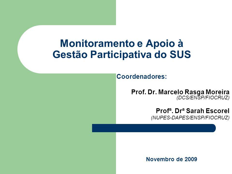 Monitoramento e Apoio à Gestão Participativa do SUS Coordenadores: Prof. Dr. Marcelo Rasga Moreira (DCS/ENSP/FIOCRUZ) Profª. Drª Sarah Escorel (NUPES-
