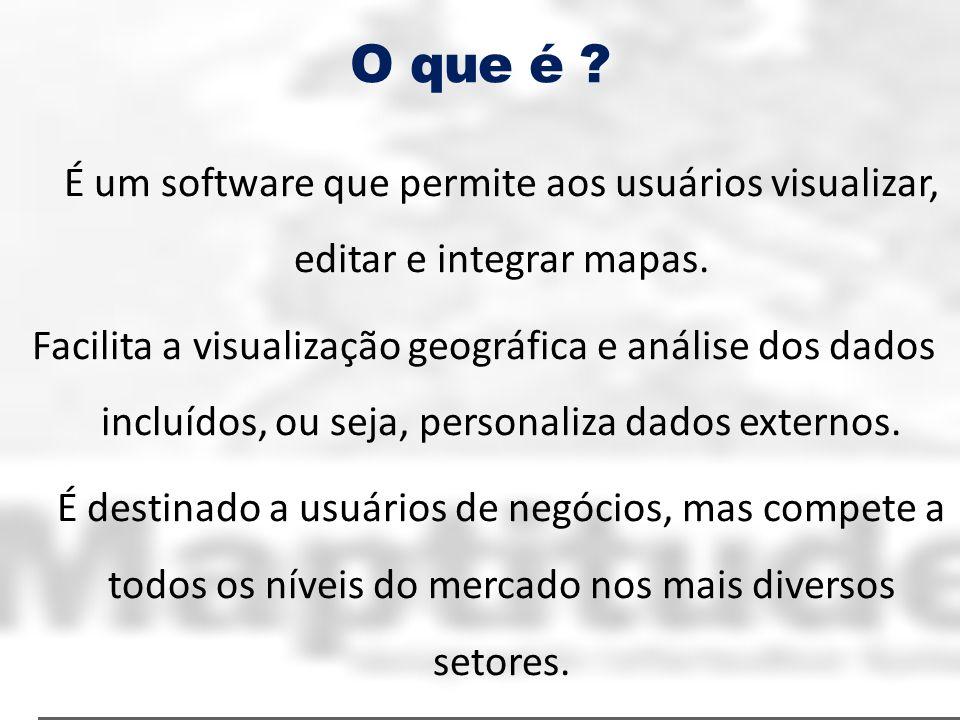 O que é ? É um software que permite aos usuários visualizar, editar e integrar mapas. Facilita a visualização geográfica e análise dos dados incluídos
