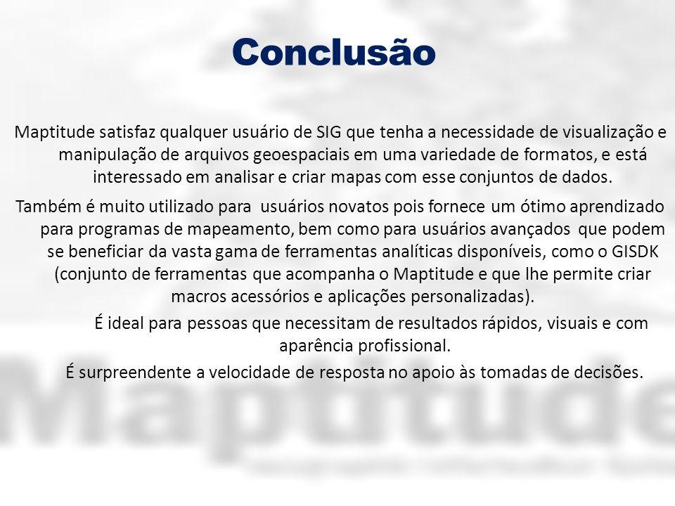 Conclusão Maptitude satisfaz qualquer usuário de SIG que tenha a necessidade de visualização e manipulação de arquivos geoespaciais em uma variedade d