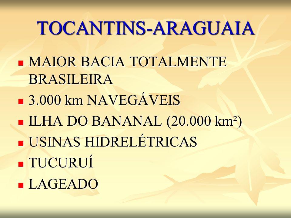 TOCANTINS-ARAGUAIA MAIOR BACIA TOTALMENTE BRASILEIRA MAIOR BACIA TOTALMENTE BRASILEIRA 3.000 km NAVEGÁVEIS 3.000 km NAVEGÁVEIS ILHA DO BANANAL (20.000