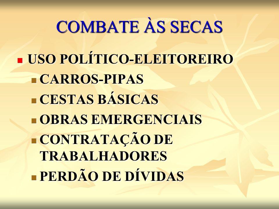 COMBATE ÀS SECAS USO POLÍTICO-ELEITOREIRO USO POLÍTICO-ELEITOREIRO CARROS-PIPAS CARROS-PIPAS CESTAS BÁSICAS CESTAS BÁSICAS OBRAS EMERGENCIAIS OBRAS EM