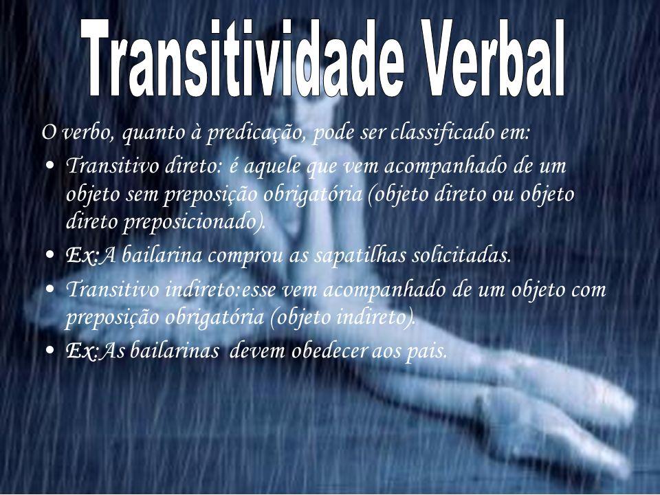 O verbo, quanto à predicação, pode ser classificado em: Transitivo direto: é aquele que vem acompanhado de um objeto sem preposição obrigatória (objeto direto ou objeto direto preposicionado).