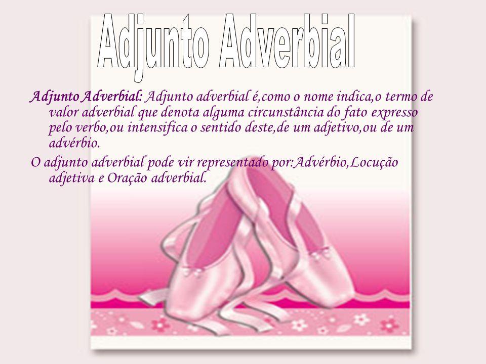 Adjunto Adverbial: Adjunto adverbial é,como o nome indica,o termo de valor adverbial que denota alguma circunstância do fato expresso pelo verbo,ou intensifica o sentido deste,de um adjetivo,ou de um advérbio.