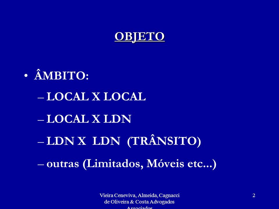 Vieira Ceneviva, Almeida, Cagnacci de Oliveira & Costa Advogados Associados 2 OBJETO ÂMBITO: –LOCAL X LOCAL –LOCAL X LDN –LDN X LDN (TRÂNSITO) –outras (Limitados, Móveis etc...)
