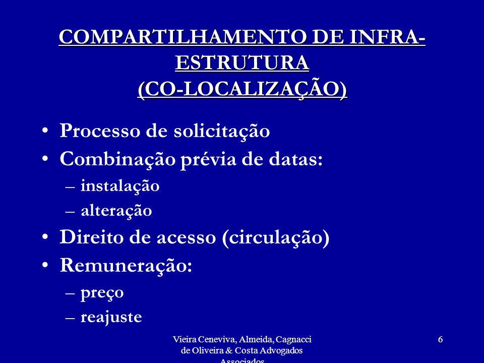 Vieira Ceneviva, Almeida, Cagnacci de Oliveira & Costa Advogados Associados 6 COMPARTILHAMENTO DE INFRA- ESTRUTURA (CO-LOCALIZAÇÃO) Processo de solicitação Combinação prévia de datas: –instalação –alteração Direito de acesso (circulação) Remuneração: –preço –reajuste