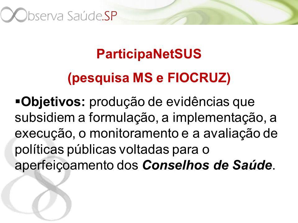 ParticipaNetSUS (pesquisa MS e FIOCRUZ) Objetivos: produção de evidências que subsidiem a formulação, a implementação, a execução, o monitoramento e a avaliação de políticas públicas voltadas para o aperfeiçoamento dos Conselhos de Saúde.