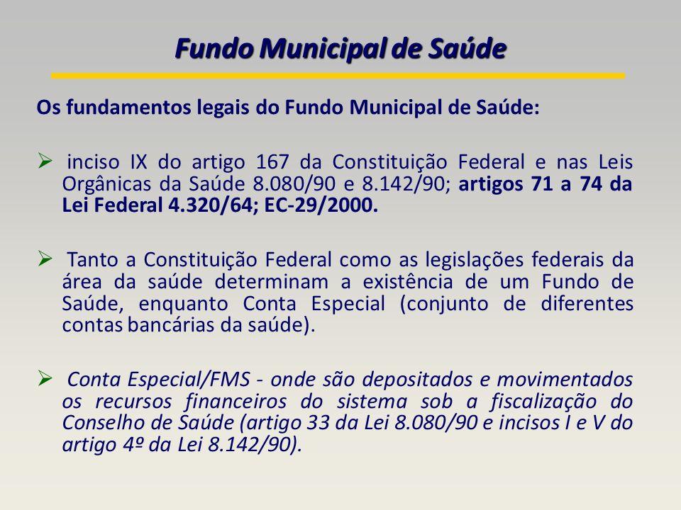 Os fundamentos legais do Fundo Municipal de Saúde: inciso IX do artigo 167 da Constituição Federal e nas Leis Orgânicas da Saúde 8.080/90 e 8.142/90; artigos 71 a 74 da Lei Federal 4.320/64; EC-29/2000.