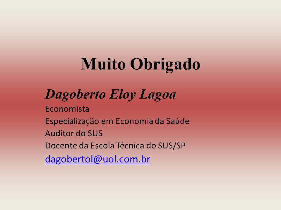 Muito Obrigado Dagoberto Eloy Lagoa Economista Especialização em Economia da Saúde Auditor do SUS Docente da Escola Técnica do SUS/SP dagobertol@uol.com.br