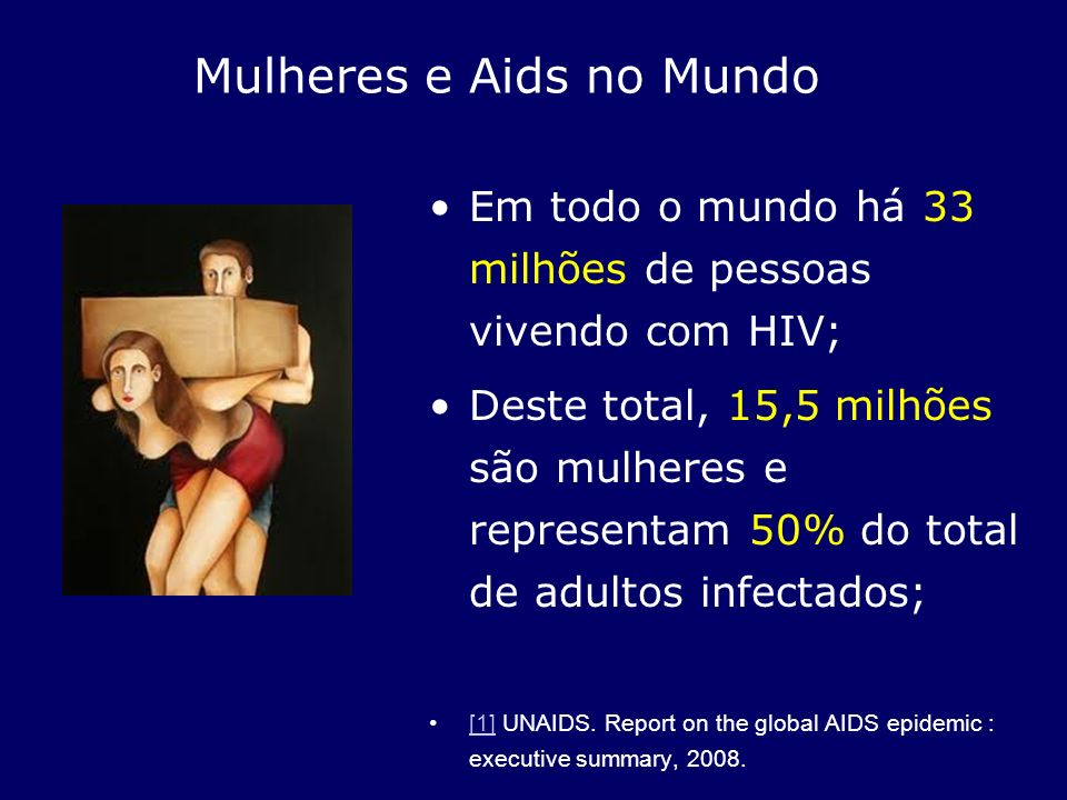 Mulheres e Aids no Mundo Em todo o mundo há 33 milhões de pessoas vivendo com HIV; Deste total, 15,5 milhões são mulheres e representam 50% do total d