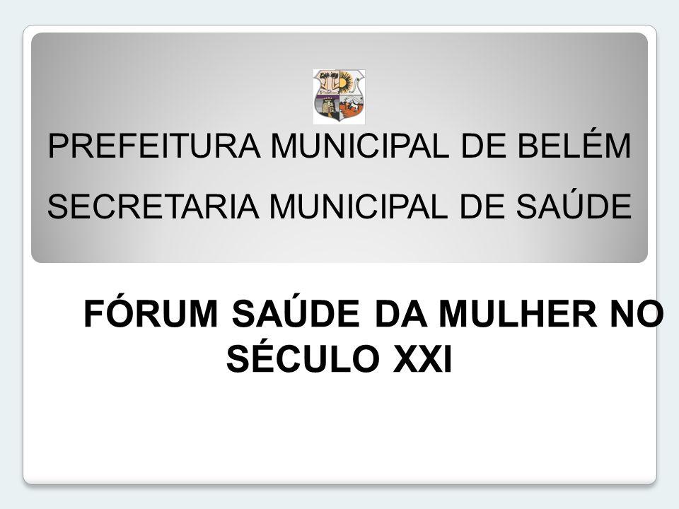 PREFEITURA MUNICIPAL DE BELÉM SECRETARIA MUNICIPAL DE SAÚDE FÓRUM SAÚDE DA MULHER NO SÉCULO XXI