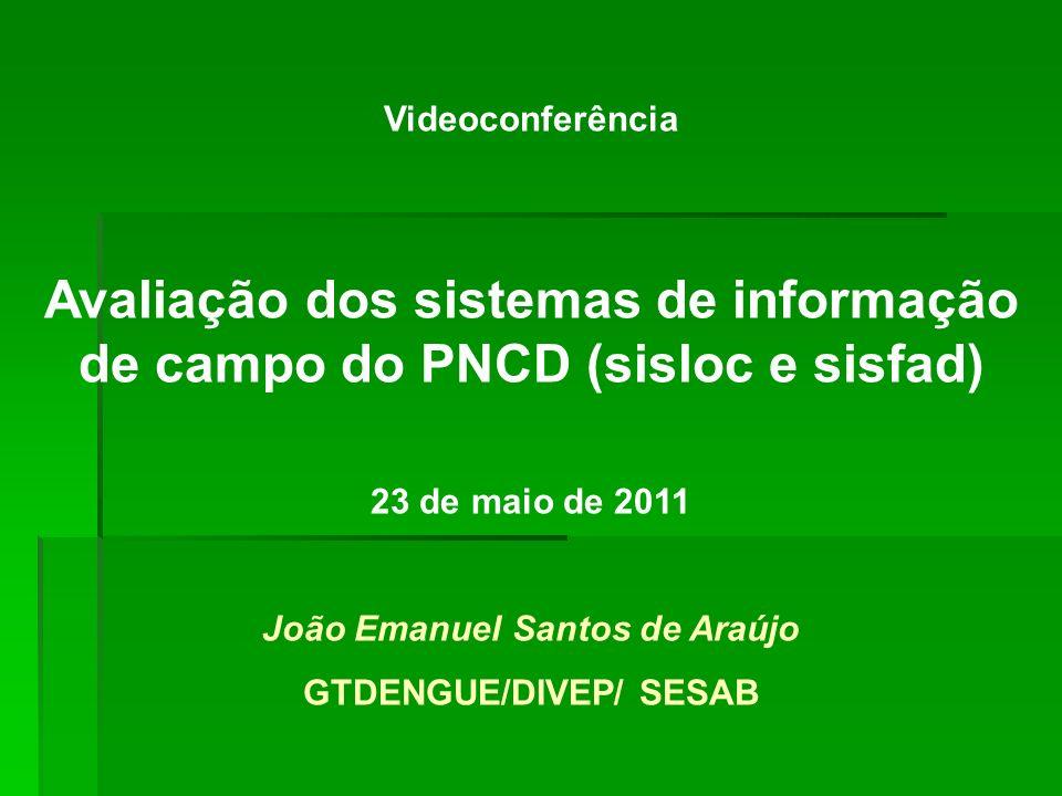 Videoconferência Avaliação dos sistemas de informação de campo do PNCD (sisloc e sisfad) 23 de maio de 2011 João Emanuel Santos de Araújo GTDENGUE/DIV