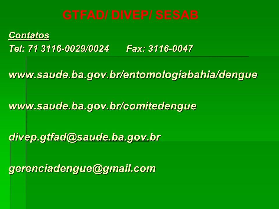 GTFAD/ DIVEP/ SESAB Contatos Tel: 71 3116-0029/0024 Fax: 3116-0047 www.saude.ba.gov.br/entomologiabahia/denguewww.saude.ba.gov.br/comitedenguedivep.gt