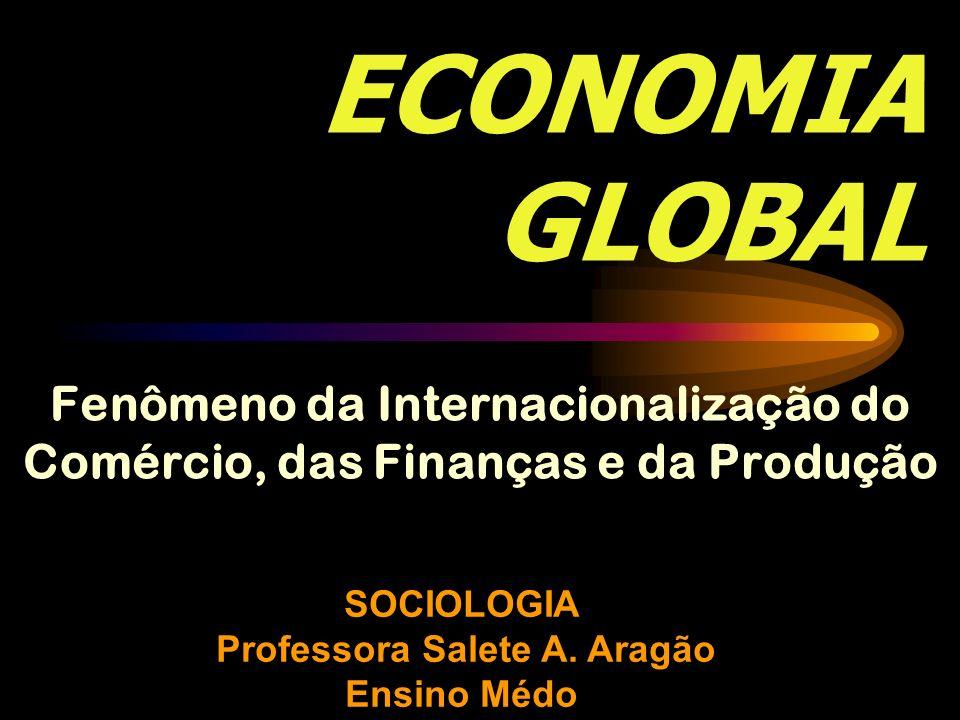 ECONOMIA GLOBAL Fenômeno da Internacionalização do Comércio, das Finanças e da Produção SOCIOLOGIA Professora Salete A. Aragão Ensino Médo