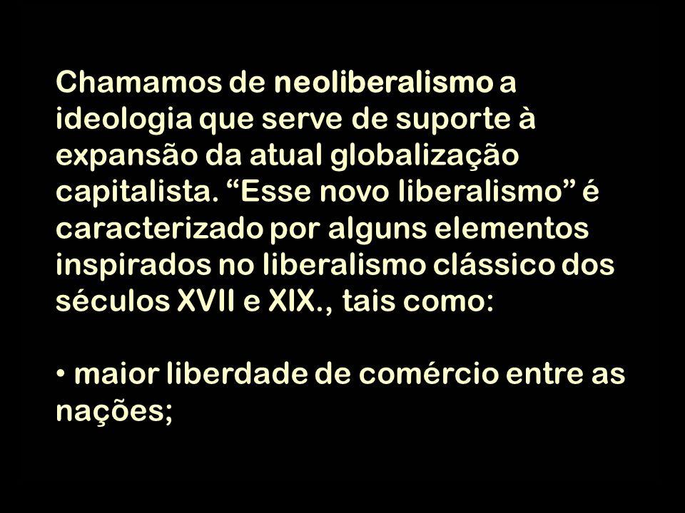 Chamamos de neoliberalismo a ideologia que serve de suporte à expansão da atual globalização capitalista. Esse novo liberalismo é caracterizado por al