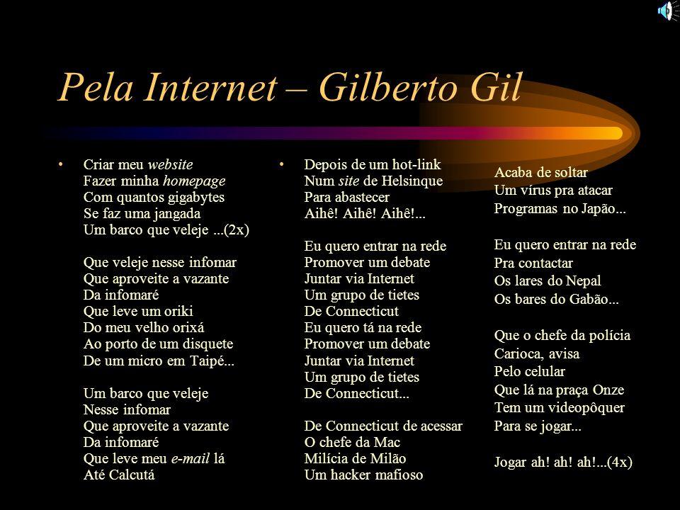 Pela Internet – Gilberto Gil Criar meu website Fazer minha homepage Com quantos gigabytes Se faz uma jangada Um barco que veleje...(2x) Que veleje nes