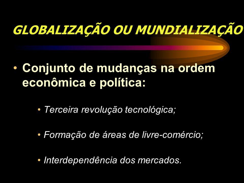 GLOBALIZAÇÃO OU MUNDIALIZAÇÃO Conjunto de mudanças na ordem econômica e política: Terceira revolução tecnológica; Formação de áreas de livre-comércio;