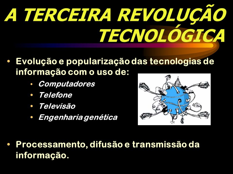 A TERCEIRA REVOLUÇÃO TECNOLÓGICA Evolução e popularização das tecnologias de informação com o uso de: Computadores Telefone Televisão Engenharia genét