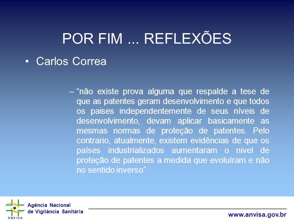 Agência Nacional de Vigilância Sanitária www.anvisa.gov.br POR FIM... REFLEXÕES Carlos Correa –não existe prova alguma que respalde a tese de que as p
