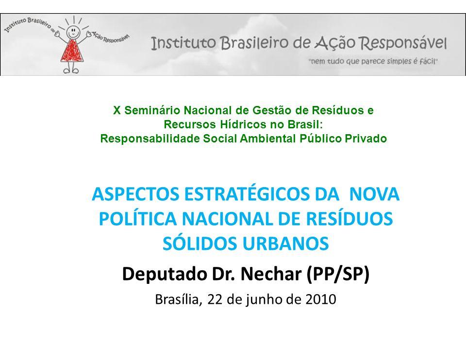 ASPECTOS ESTRATÉGICOS DA NOVA POLÍTICA NACIONAL DE RESÍDUOS SÓLIDOS URBANOS Deputado Dr. Nechar (PP/SP) Brasília, 22 de junho de 2010 X Seminário Naci