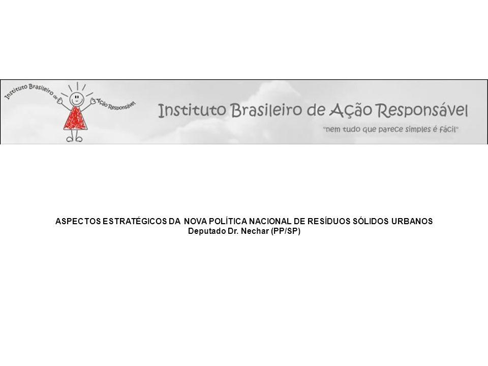 ASPECTOS ESTRATÉGICOS DA NOVA POLÍTICA NACIONAL DE RESÍDUOS SÓLIDOS URBANOS Deputado Dr. Nechar (PP/SP)