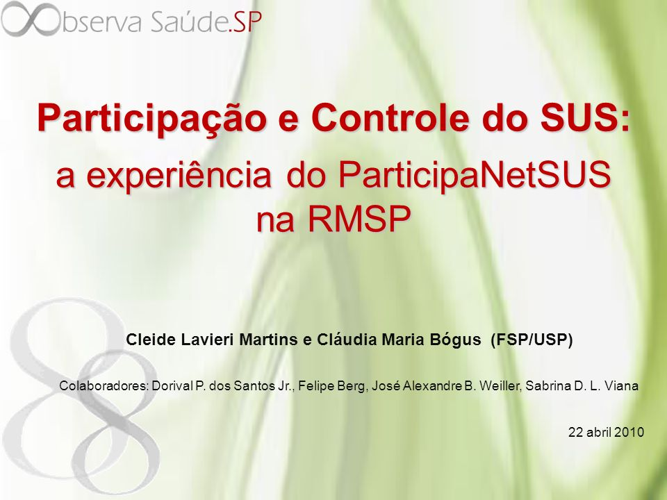 Participação e Controle do SUS: a experiência do ParticipaNetSUS na RMSP Cleide Lavieri Martins e Cláudia Maria Bógus (FSP/USP) Colaboradores: Dorival