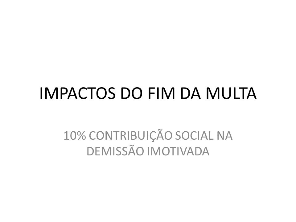IMPACTOS DO FIM DA MULTA 10% CONTRIBUIÇÃO SOCIAL NA DEMISSÃO IMOTIVADA