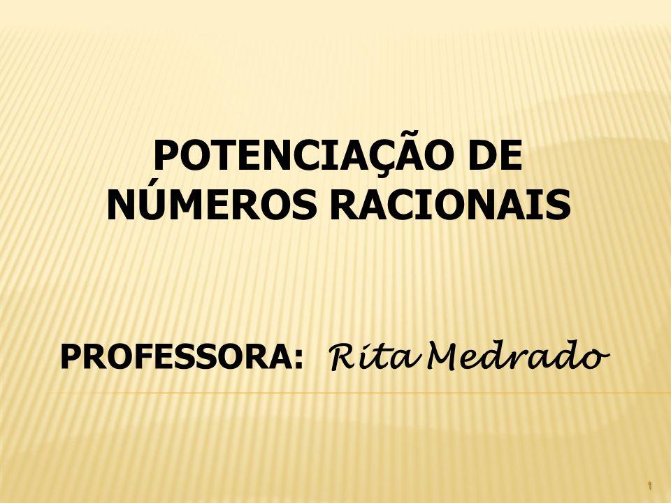 POTENCIAÇÃO DE NÚMEROS RACIONAIS PROFESSORA: Rita Medrado 1