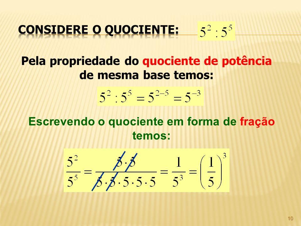 10 Pela propriedade do quociente de potência de mesma base temos: Escrevendo o quociente em forma de fração temos: