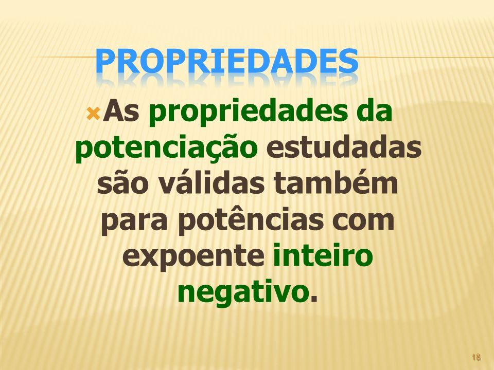 As propriedades da potenciação estudadas são válidas também para potências com expoente inteiro negativo. 18