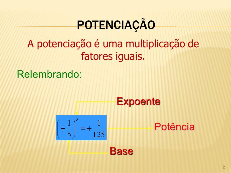 POTENCIAÇÃO 2 A potenciação é uma multiplicação de fatores iguais. Relembrando: Expoente Base Potência