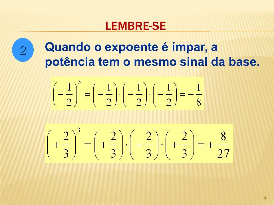 LEMBRE-SE 4 2 Quando o expoente é ímpar, a potência tem o mesmo sinal da base.